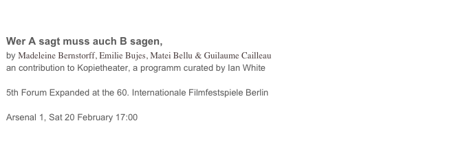 Wer A sagt muss auch B sagen,  by Madeleine Bernstorff, Emilie Bujes, Matei Bellu & Guilaume Cailleau an contribution to Kopietheater, a programm curated by Ian White   5th Forum Expanded at the 60. Internationale Filmfestspiele Berlin  Arsenal 1, Sat 20 February 17:00 more...